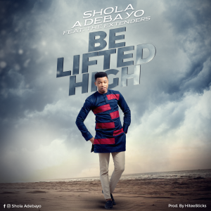Be Lifted High By Shola Adebayo Ft The Extenders